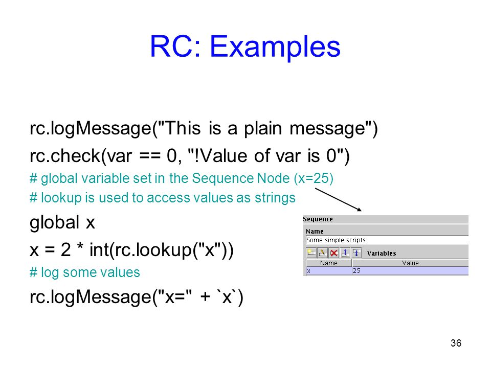 36 RC: Examples rc.logMessage( This is a plain message ) rc.check(var == 0, !Value of var is 0 ) # global variable set in the Sequence Node (x=25) # lookup is used to access values as strings global x x = 2 * int(rc.lookup( x )) # log some values rc.logMessage( x= + `x`)