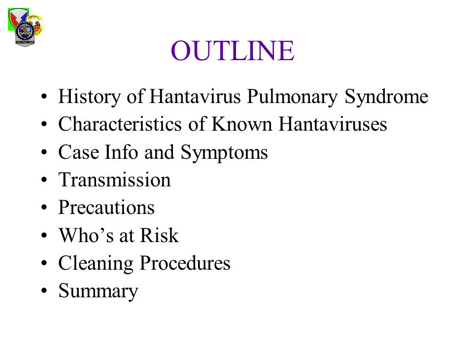 OUTLINE History of Hantavirus Pulmonary Syndrome Characteristics of Known Hantaviruses Case Info and Symptoms Transmission Precautions Who's at Risk C