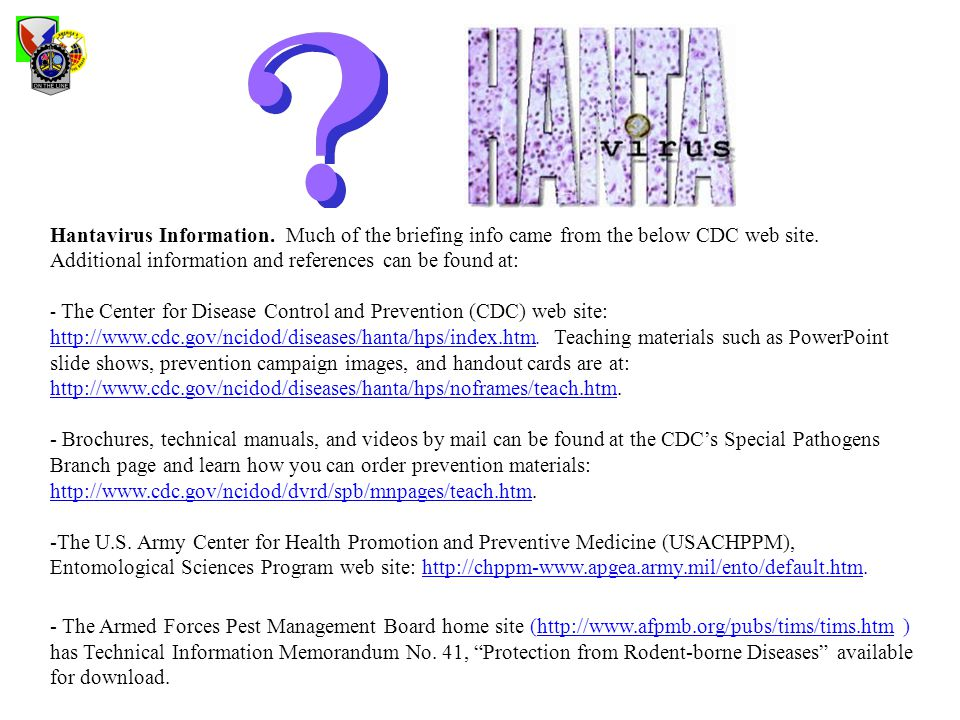 Hantavirus Information. Much of the briefing info came from the below CDC web site. Additional information and references can be found at: - The Cente