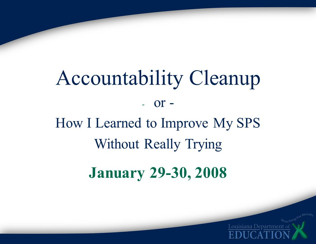 Accountability Cleanup - or - How I Learned to Improve My SPS Without Really Trying January 29-30, 2008