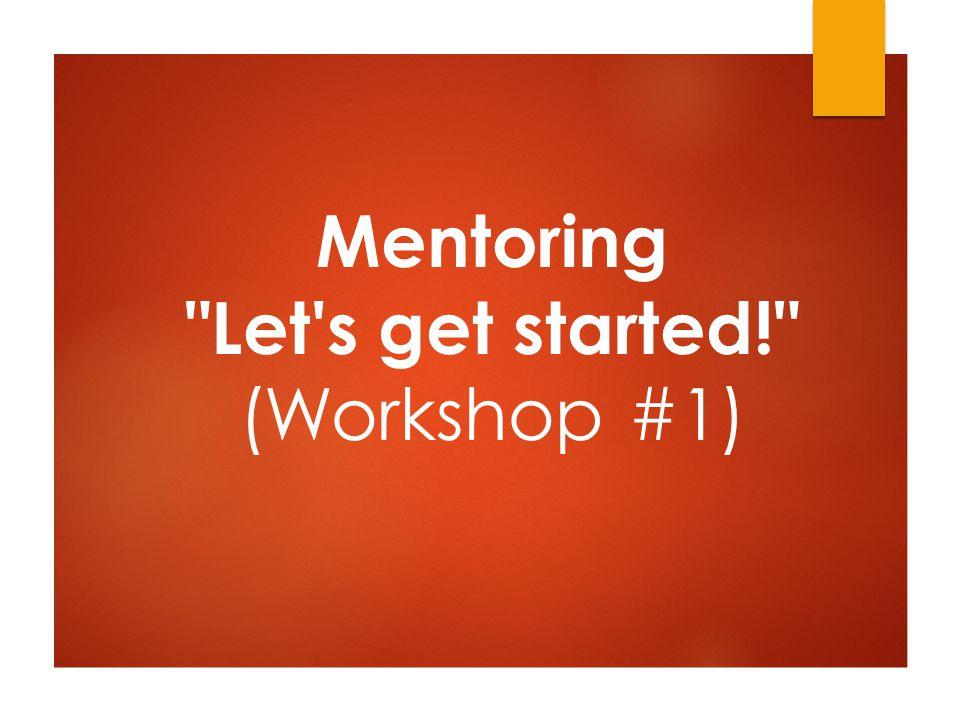 Mentoring Let s get started! (Workshop #1)