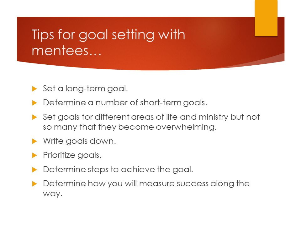 Tips for goal setting with mentees…  Set a long-term goal.  Determine a number of short-term goals.  Set goals for different areas of life and mini