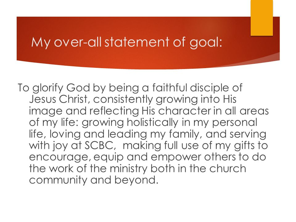 My over-all statement of goal: To glorify God by being a faithful disciple of Jesus Christ, consistently growing into His image and reflecting His cha
