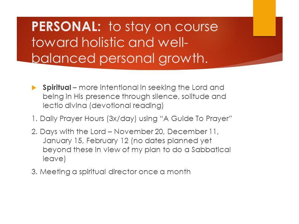 PERSONAL: to stay on course toward holistic and well- balanced personal growth.  Spiritual – more intentional in seeking the Lord and being in His pr