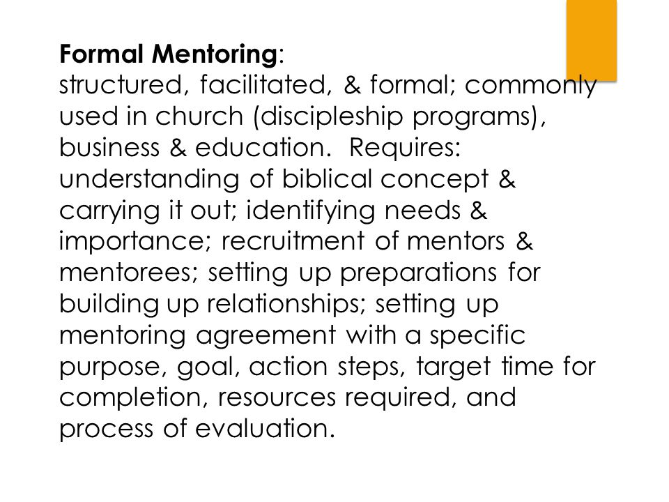 Formal Mentoring : structured, facilitated, & formal; commonly used in church (discipleship programs), business & education. Requires: understanding o