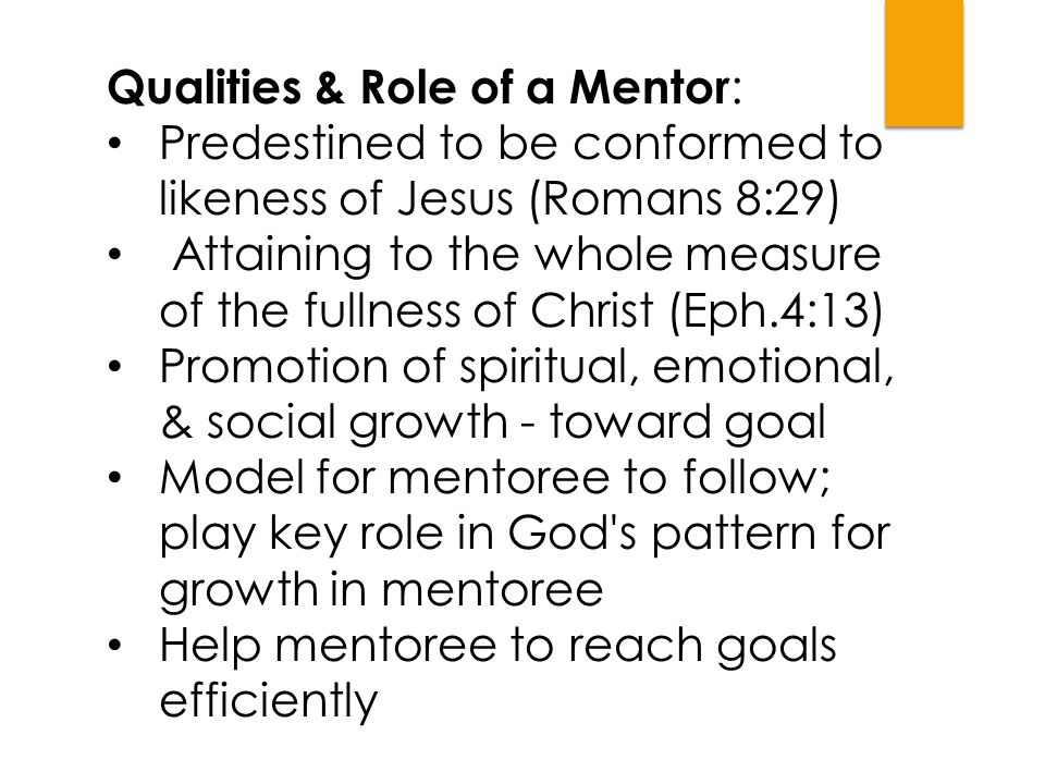 Qualities & Role of a Mentor : Predestined to be conformed to likeness of Jesus (Romans 8:29) Attaining to the whole measure of the fullness of Christ