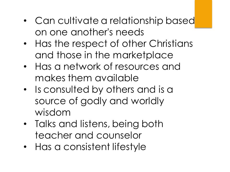 Can cultivate a relationship based on one another's needs Has the respect of other Christians and those in the marketplace Has a network of resources