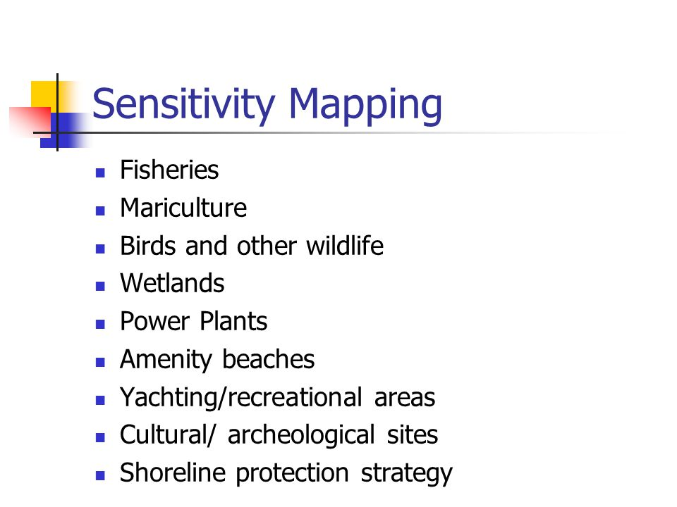 Sensitivity Mapping Fisheries Mariculture Birds and other wildlife Wetlands Power Plants Amenity beaches Yachting/recreational areas Cultural/ archeological sites Shoreline protection strategy