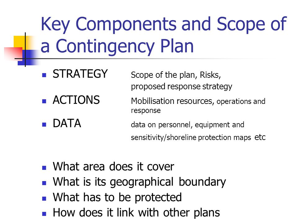 Key Components and Scope of a Contingency Plan STRATEGY Scope of the plan, Risks, proposed response strategy ACTIONS Mobilisation resources, operations and response DATA data on personnel, equipment and sensitivity/shoreline protection maps etc What area does it cover What is its geographical boundary What has to be protected How does it link with other plans