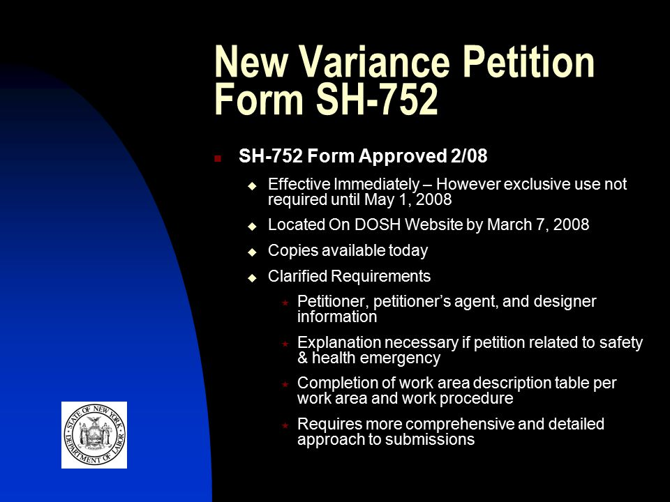 New Variance Petition Form SH-752 SH-752 Form Approved 2/08  Effective Immediately – However exclusive use not required until May 1, 2008  Located On DOSH Website by March 7, 2008  Copies available today  Clarified Requirements  Petitioner, petitioner's agent, and designer information  Explanation necessary if petition related to safety & health emergency  Completion of work area description table per work area and work procedure  Requires more comprehensive and detailed approach to submissions