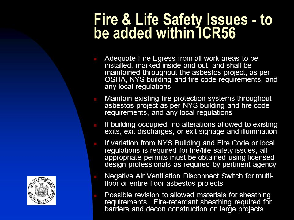 Fire & Life Safety Issues - to be added within ICR56 Adequate Fire Egress from all work areas to be installed, marked inside and out, and shall be maintained throughout the asbestos project, as per OSHA, NYS building and fire code requirements, and any local regulations Maintain existing fire protection systems throughout asbestos project as per NYS building and fire code requirements, and any local regulations If building occupied, no alterations allowed to existing exits, exit discharges, or exit signage and illumination If variation from NYS Building and Fire Code or local regulations is required for fire/life safety issues, all appropriate permits must be obtained using licensed design professionals as required by pertinent agency Negative Air Ventilation Disconnect Switch for multi- floor or entire floor asbestos projects Possible revision to allowed materials for sheathing requirements.