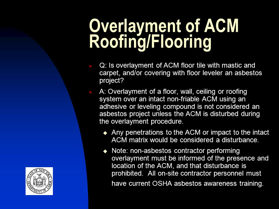 Overlayment of ACM Roofing/Flooring Q: Is overlayment of ACM floor tile with mastic and carpet, and/or covering with floor leveler an asbestos project.