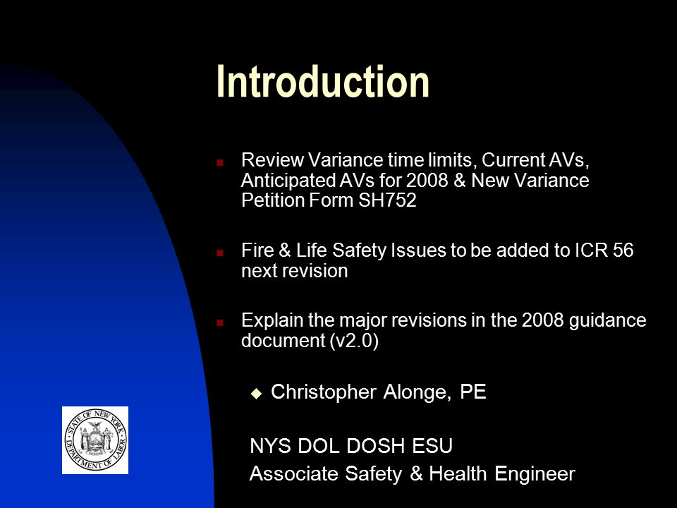 Introduction Review Variance time limits, Current AVs, Anticipated AVs for 2008 & New Variance Petition Form SH752 Fire & Life Safety Issues to be added to ICR 56 next revision Explain the major revisions in the 2008 guidance document (v2.0)  Christopher Alonge, PE NYS DOL DOSH ESU Associate Safety & Health Engineer
