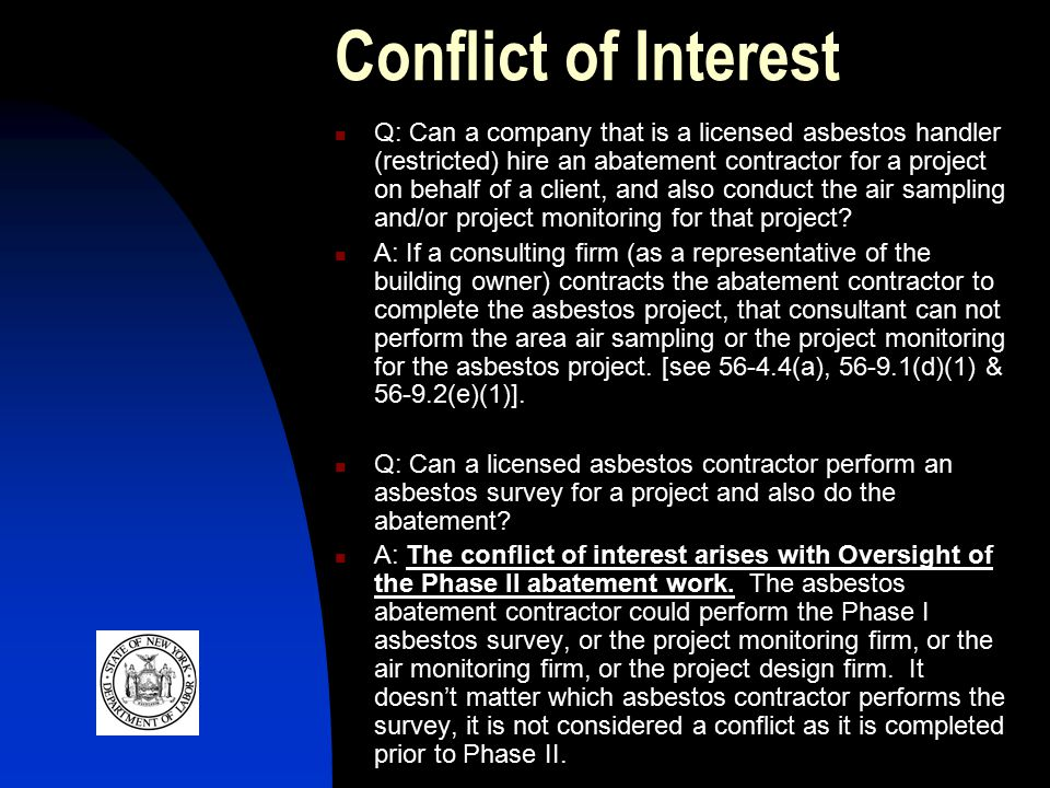 Conflict of Interest Q: Can a company that is a licensed asbestos handler (restricted) hire an abatement contractor for a project on behalf of a client, and also conduct the air sampling and/or project monitoring for that project.