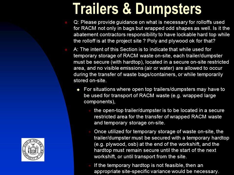 Trailers & Dumpsters Q: Please provide guidance on what is necessary for rolloffs used for RACM not only in bags but wrapped odd shapes as well.