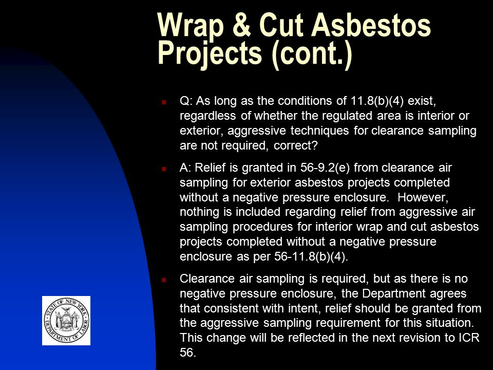 Wrap & Cut Asbestos Projects (cont.) Q: As long as the conditions of 11.8(b)(4) exist, regardless of whether the regulated area is interior or exterior, aggressive techniques for clearance sampling are not required, correct.