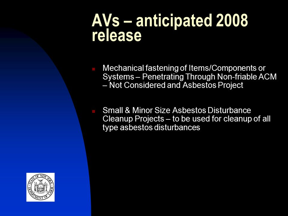 AVs – anticipated 2008 release Mechanical fastening of Items/Components or Systems – Penetrating Through Non-friable ACM – Not Considered and Asbestos Project Small & Minor Size Asbestos Disturbance Cleanup Projects – to be used for cleanup of all type asbestos disturbances