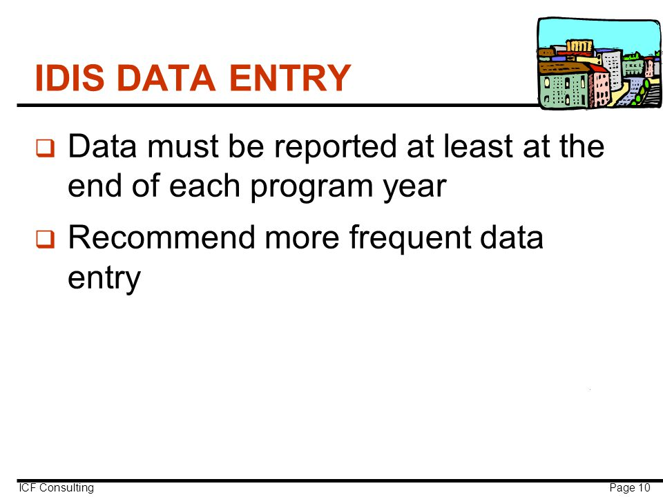 ICF Consulting Page 10 IDIS DATA ENTRY q Data must be reported at least at the end of each program year q Recommend more frequent data entry