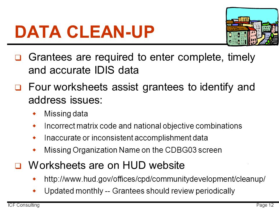 ICF Consulting Page 12 DATA CLEAN-UP q Grantees are required to enter complete, timely and accurate IDIS data q Four worksheets assist grantees to identify and address issues:  Missing data  Incorrect matrix code and national objective combinations  Inaccurate or inconsistent accomplishment data  Missing Organization Name on the CDBG03 screen q Worksheets are on HUD website  http://www.hud.gov/offices/cpd/communitydevelopment/cleanup/  Updated monthly -- Grantees should review periodically