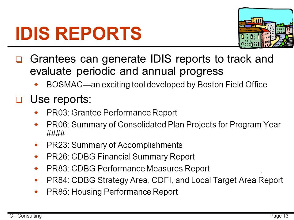 ICF Consulting Page 13 IDIS REPORTS q Grantees can generate IDIS reports to track and evaluate periodic and annual progress  BOSMAC—an exciting tool developed by Boston Field Office q Use reports:  PR03: Grantee Performance Report  PR06: Summary of Consolidated Plan Projects for Program Year ####  PR23: Summary of Accomplishments  PR26: CDBG Financial Summary Report  PR83: CDBG Performance Measures Report  PR84: CDBG Strategy Area, CDFI, and Local Target Area Report  PR85: Housing Performance Report
