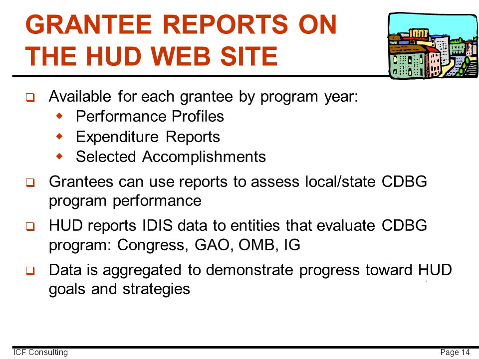 ICF Consulting Page 14 GRANTEE REPORTS ON THE HUD WEB SITE q Available for each grantee by program year:  Performance Profiles  Expenditure Reports  Selected Accomplishments q Grantees can use reports to assess local/state CDBG program performance q HUD reports IDIS data to entities that evaluate CDBG program: Congress, GAO, OMB, IG q Data is aggregated to demonstrate progress toward HUD goals and strategies