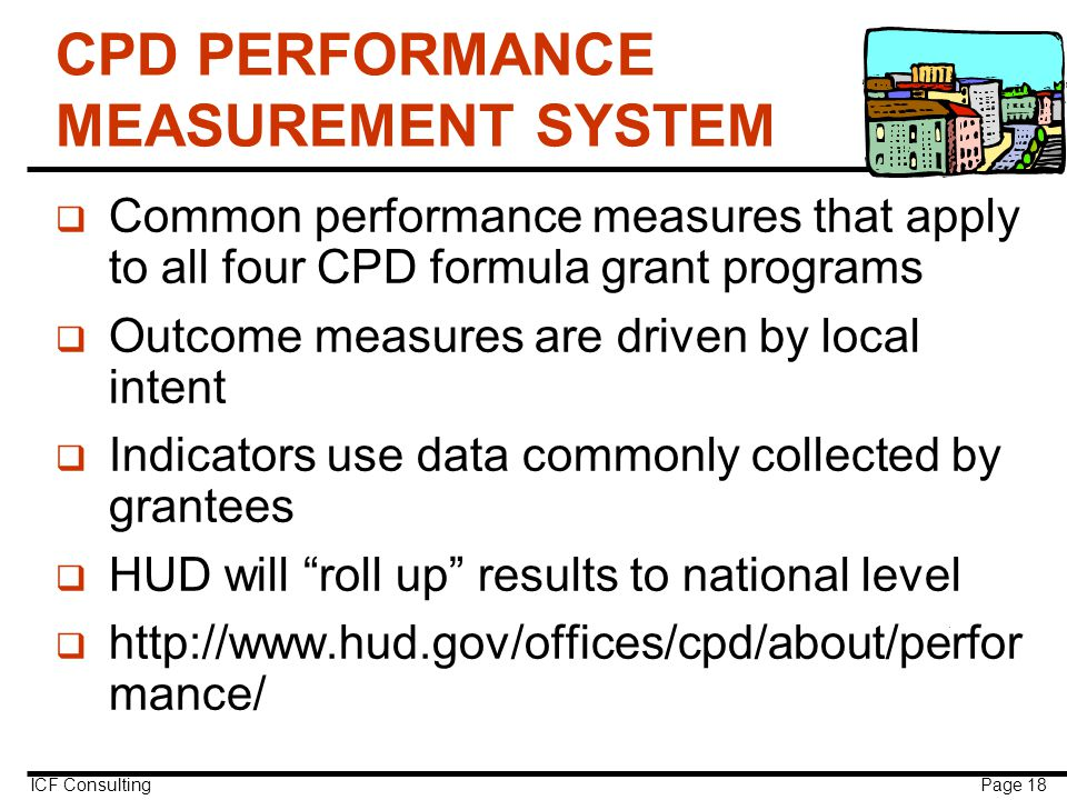 ICF Consulting Page 18 CPD PERFORMANCE MEASUREMENT SYSTEM q Common performance measures that apply to all four CPD formula grant programs q Outcome measures are driven by local intent q Indicators use data commonly collected by grantees q HUD will roll up results to national level q http://www.hud.gov/offices/cpd/about/perfor mance/