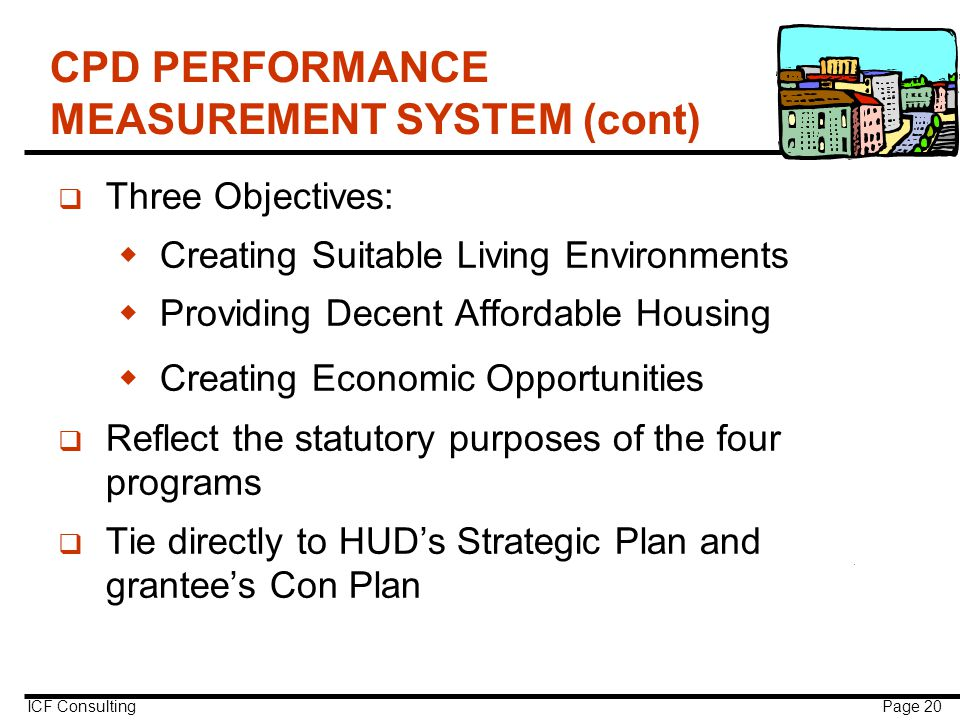 ICF Consulting Page 20 CPD PERFORMANCE MEASUREMENT SYSTEM (cont) q Three Objectives:  Creating Suitable Living Environments  Providing Decent Affordable Housing  Creating Economic Opportunities q Reflect the statutory purposes of the four programs q Tie directly to HUD's Strategic Plan and grantee's Con Plan