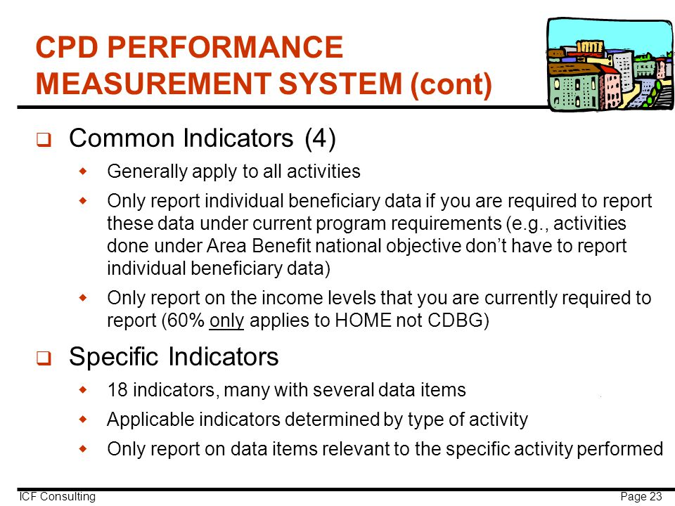 ICF Consulting Page 23 CPD PERFORMANCE MEASUREMENT SYSTEM (cont) q Common Indicators (4)  Generally apply to all activities  Only report individual beneficiary data if you are required to report these data under current program requirements (e.g., activities done under Area Benefit national objective don't have to report individual beneficiary data)  Only report on the income levels that you are currently required to report (60% only applies to HOME not CDBG) q Specific Indicators  18 indicators, many with several data items  Applicable indicators determined by type of activity  Only report on data items relevant to the specific activity performed