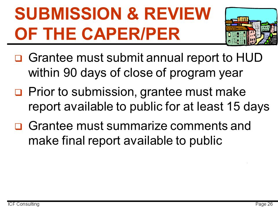 ICF Consulting Page 26 SUBMISSION & REVIEW OF THE CAPER/PER q Grantee must submit annual report to HUD within 90 days of close of program year q Prior to submission, grantee must make report available to public for at least 15 days q Grantee must summarize comments and make final report available to public