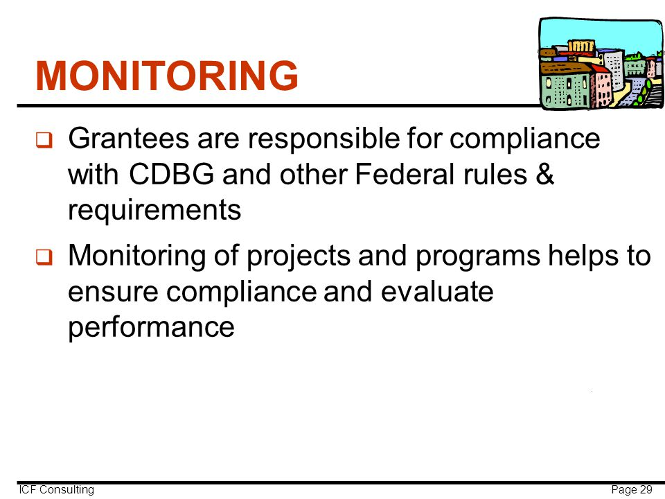 ICF Consulting Page 29 MONITORING q Grantees are responsible for compliance with CDBG and other Federal rules & requirements q Monitoring of projects and programs helps to ensure compliance and evaluate performance
