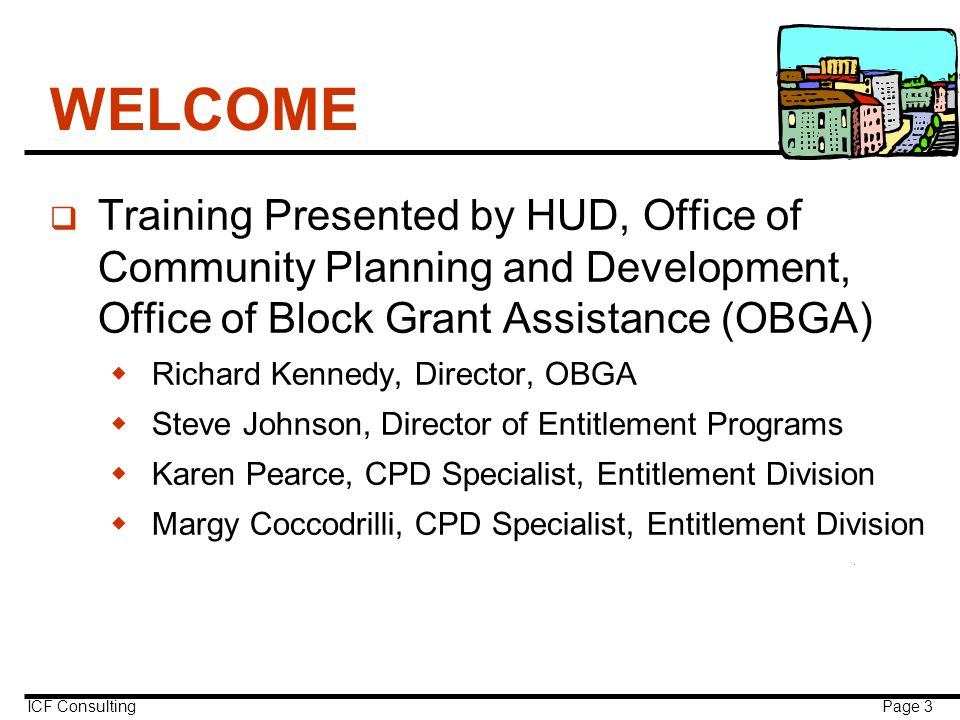 ICF Consulting Page 3 WELCOME q Training Presented by HUD, Office of Community Planning and Development, Office of Block Grant Assistance (OBGA)  Richard Kennedy, Director, OBGA  Steve Johnson, Director of Entitlement Programs  Karen Pearce, CPD Specialist, Entitlement Division  Margy Coccodrilli, CPD Specialist, Entitlement Division