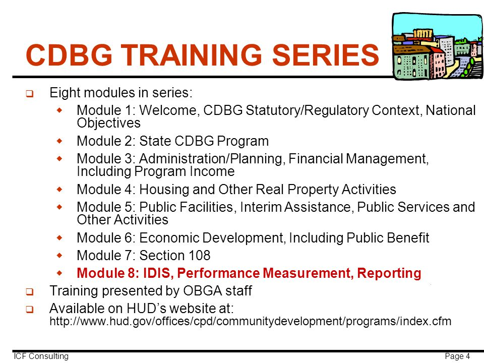 ICF Consulting Page 4 CDBG TRAINING SERIES q Eight modules in series:  Module 1: Welcome, CDBG Statutory/Regulatory Context, National Objectives  Module 2: State CDBG Program  Module 3: Administration/Planning, Financial Management, Including Program Income  Module 4: Housing and Other Real Property Activities  Module 5: Public Facilities, Interim Assistance, Public Services and Other Activities  Module 6: Economic Development, Including Public Benefit  Module 7: Section 108  Module 8: IDIS, Performance Measurement, Reporting q Training presented by OBGA staff q Available on HUD's website at: http://www.hud.gov/offices/cpd/communitydevelopment/programs/index.cfm