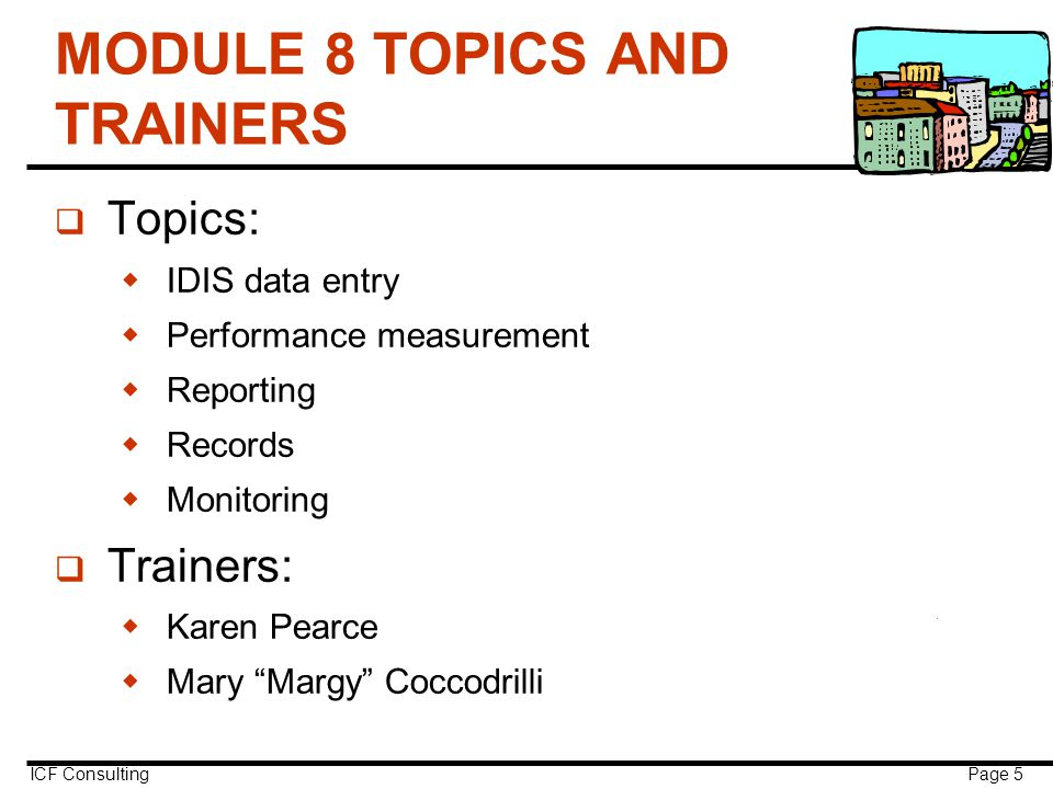 ICF Consulting Page 5 MODULE 8 TOPICS AND TRAINERS q Topics:  IDIS data entry  Performance measurement  Reporting  Records  Monitoring q Trainers:  Karen Pearce  Mary Margy Coccodrilli