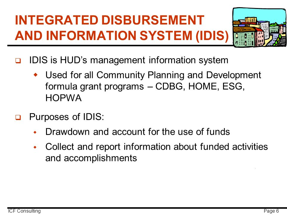 ICF Consulting Page 6 INTEGRATED DISBURSEMENT AND INFORMATION SYSTEM (IDIS) q IDIS is HUD's management information system  Used for all Community Planning and Development formula grant programs – CDBG, HOME, ESG, HOPWA q Purposes of IDIS:  Drawdown and account for the use of funds  Collect and report information about funded activities and accomplishments