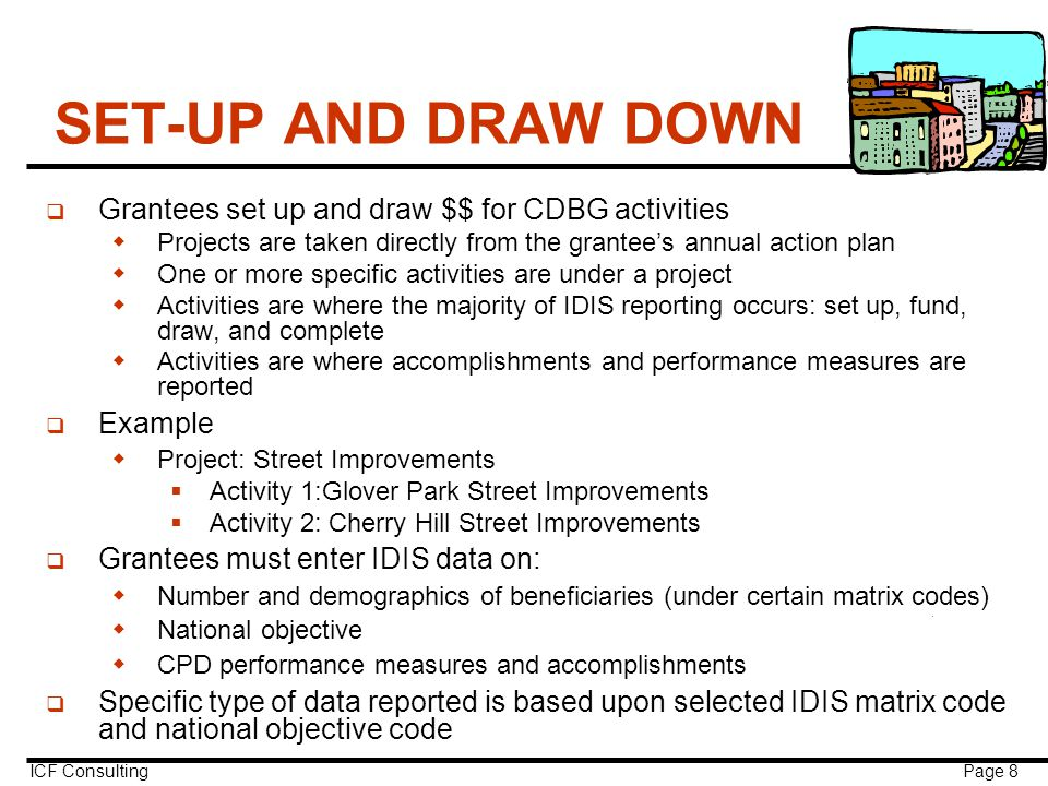 ICF Consulting Page 8 SET-UP AND DRAW DOWN q Grantees set up and draw $$ for CDBG activities  Projects are taken directly from the grantee's annual action plan  One or more specific activities are under a project  Activities are where the majority of IDIS reporting occurs: set up, fund, draw, and complete  Activities are where accomplishments and performance measures are reported q Example  Project: Street Improvements  Activity 1:Glover Park Street Improvements  Activity 2: Cherry Hill Street Improvements q Grantees must enter IDIS data on:  Number and demographics of beneficiaries (under certain matrix codes)  National objective  CPD performance measures and accomplishments q Specific type of data reported is based upon selected IDIS matrix code and national objective code