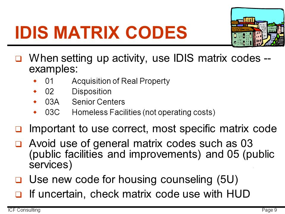 ICF Consulting Page 9 IDIS MATRIX CODES q When setting up activity, use IDIS matrix codes -- examples:  01Acquisition of Real Property  02Disposition  03ASenior Centers  03CHomeless Facilities (not operating costs) q Important to use correct, most specific matrix code q Avoid use of general matrix codes such as 03 (public facilities and improvements) and 05 (public services) q Use new code for housing counseling (5U) q If uncertain, check matrix code use with HUD