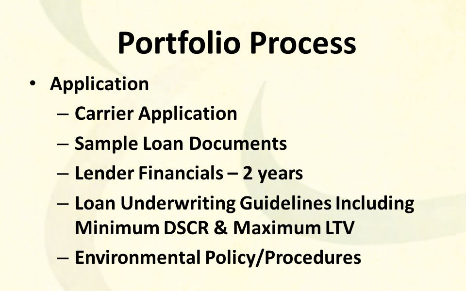 Portfolio Process Application – Carrier Application – Sample Loan Documents – Lender Financials – 2 years – Loan Underwriting Guidelines Including Minimum DSCR & Maximum LTV – Environmental Policy/Procedures