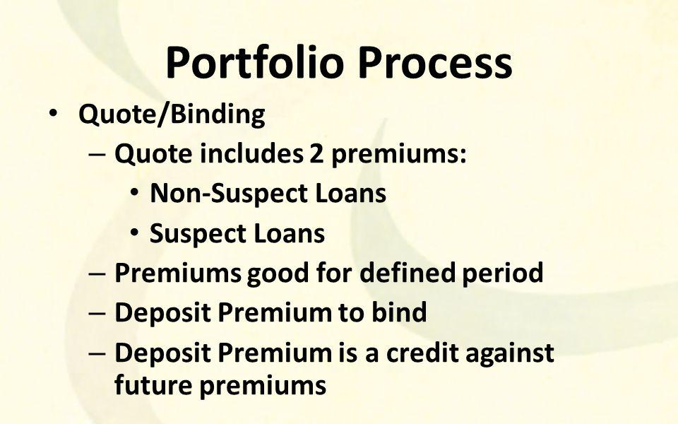 Portfolio Process Quote/Binding – Quote includes 2 premiums: Non-Suspect Loans Suspect Loans – Premiums good for defined period – Deposit Premium to bind – Deposit Premium is a credit against future premiums