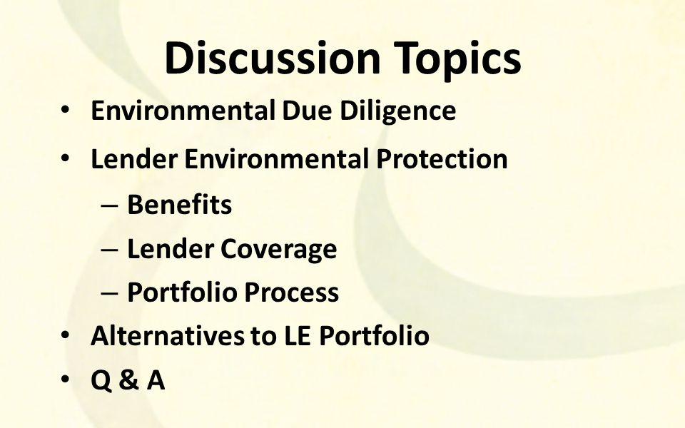 Discussion Topics Environmental Due Diligence Lender Environmental Protection – Benefits – Lender Coverage – Portfolio Process Alternatives to LE Portfolio Q & A
