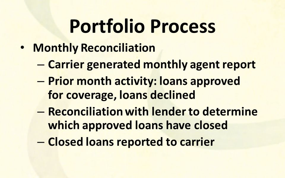Portfolio Process Monthly Reconciliation – Carrier generated monthly agent report – Prior month activity: loans approved for coverage, loans declined – Reconciliation with lender to determine which approved loans have closed – Closed loans reported to carrier