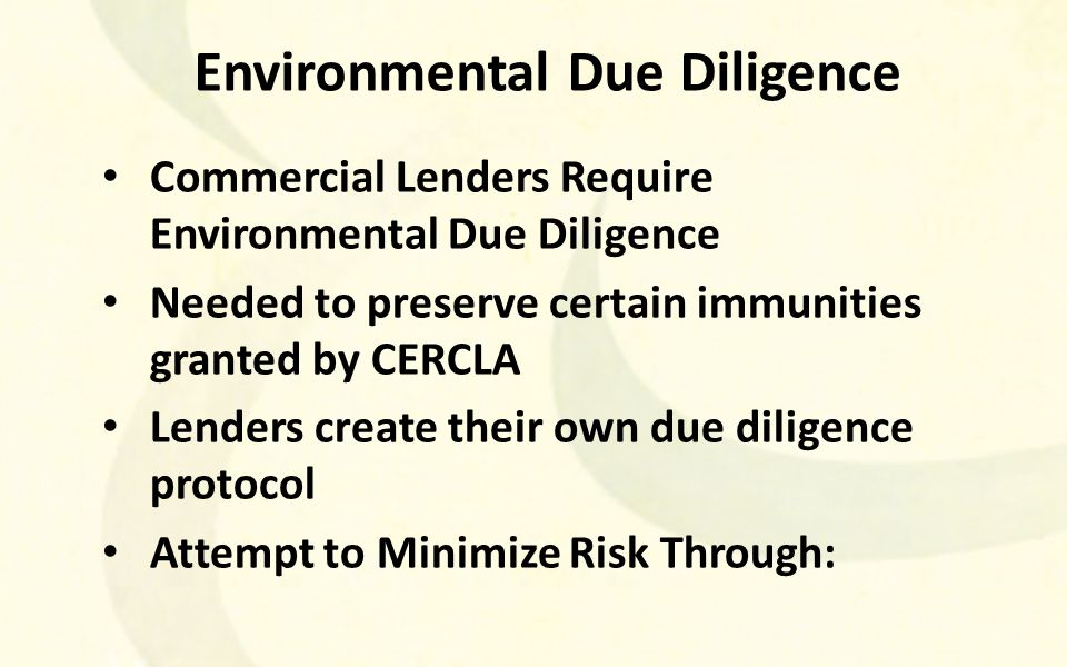 Environmental Due Diligence Commercial Lenders Require Environmental Due Diligence Needed to preserve certain immunities granted by CERCLA Lenders create their own due diligence protocol Attempt to Minimize Risk Through: