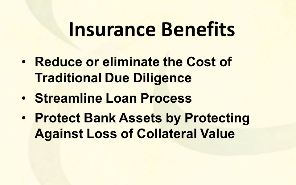 Insurance Benefits Reduce or eliminate the Cost of Traditional Due Diligence Streamline Loan Process Protect Bank Assets by Protecting Against Loss of Collateral Value