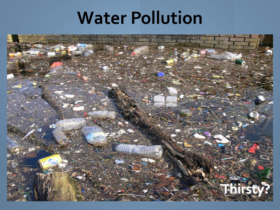 Water Pollution is the addition of any substance that has a negative effect on water or the living things that depend on water.