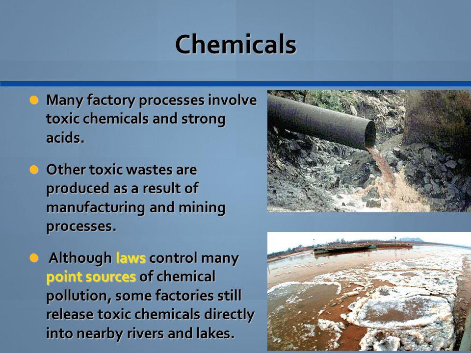 Chemicals Many factory processes involve toxic chemicals and strong acids. Many factory processes involve toxic chemicals and strong acids. Other toxi