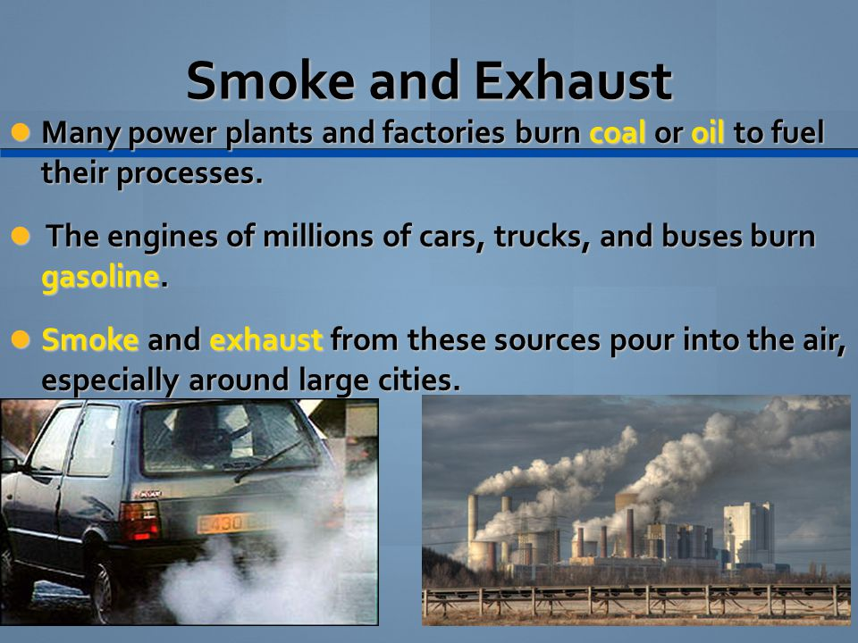 Smoke and Exhaust Many power plants and factories burn coal or oil to fuel their processes. Many power plants and factories burn coal or oil to fuel t