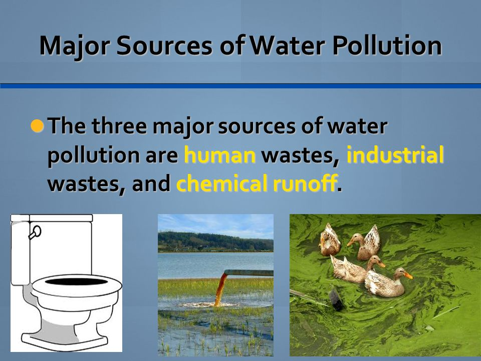 Major Sources of Water Pollution The three major sources of water pollution are human wastes, industrial wastes, and chemical runoff. The three major
