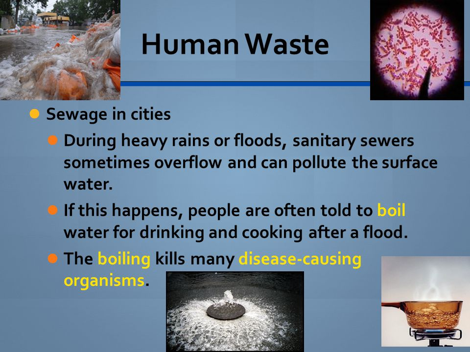 Human Waste Sewage in cities During heavy rains or floods, sanitary sewers sometimes overflow and can pollute the surface water. If this happens, peop