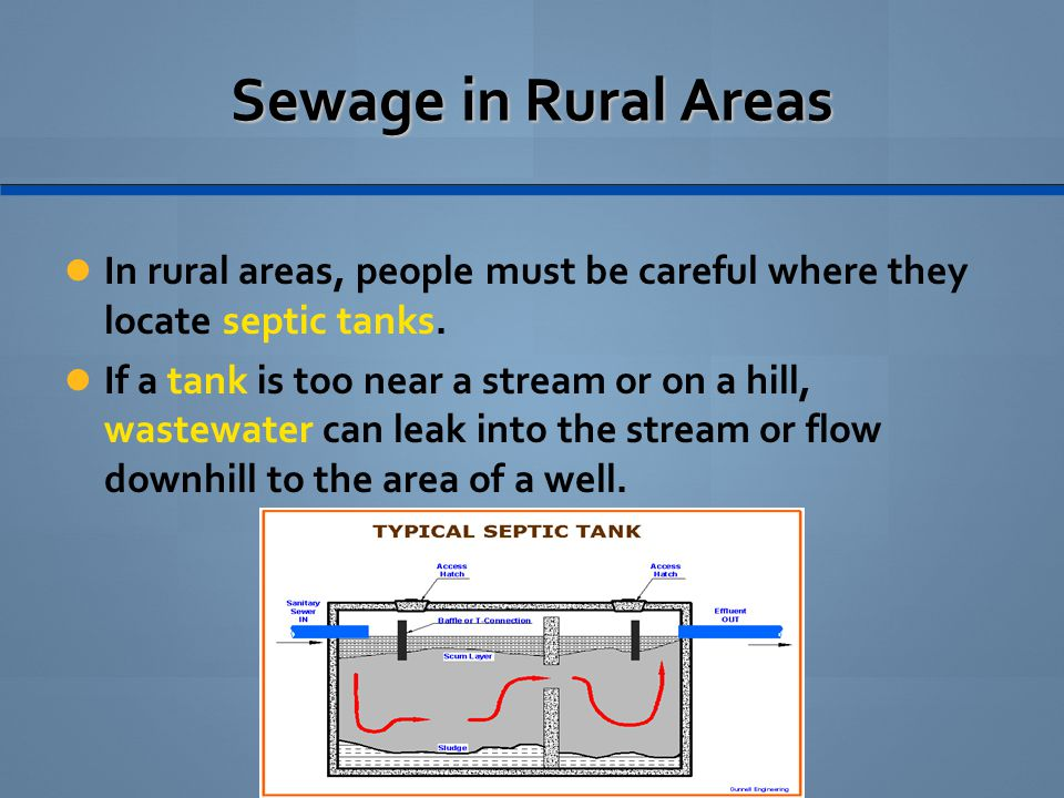 Sewage in Rural Areas In rural areas, people must be careful where they locate septic tanks. If a tank is too near a stream or on a hill, wastewater c