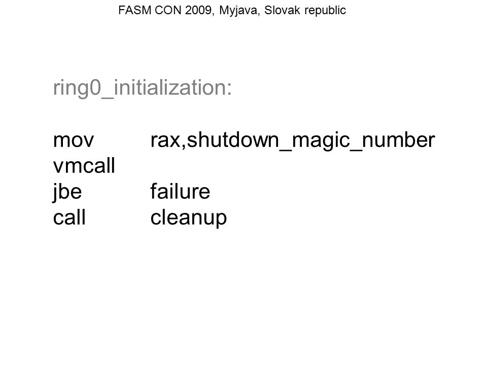 FASM CON 2009, Myjava, Slovak republic ; debug registers test[sfsh.VM_exit_controls],1 shl 2 jzafter_restoring_guest_debug_state ; CPU saved guest debug state during VM exit ; into guest VMCS fields, we will restore them movecx,MSR_IA32_DEBUGCTL moveax,[sfsh.guest_IA32_DEBUGCTL] movedx,[sfsh.guest_IA32_DEBUGCTL + 4] wrmsr movrax,[sfsh.guest_DR7] movdr7,rax after_restoring_guest_debug_state:
