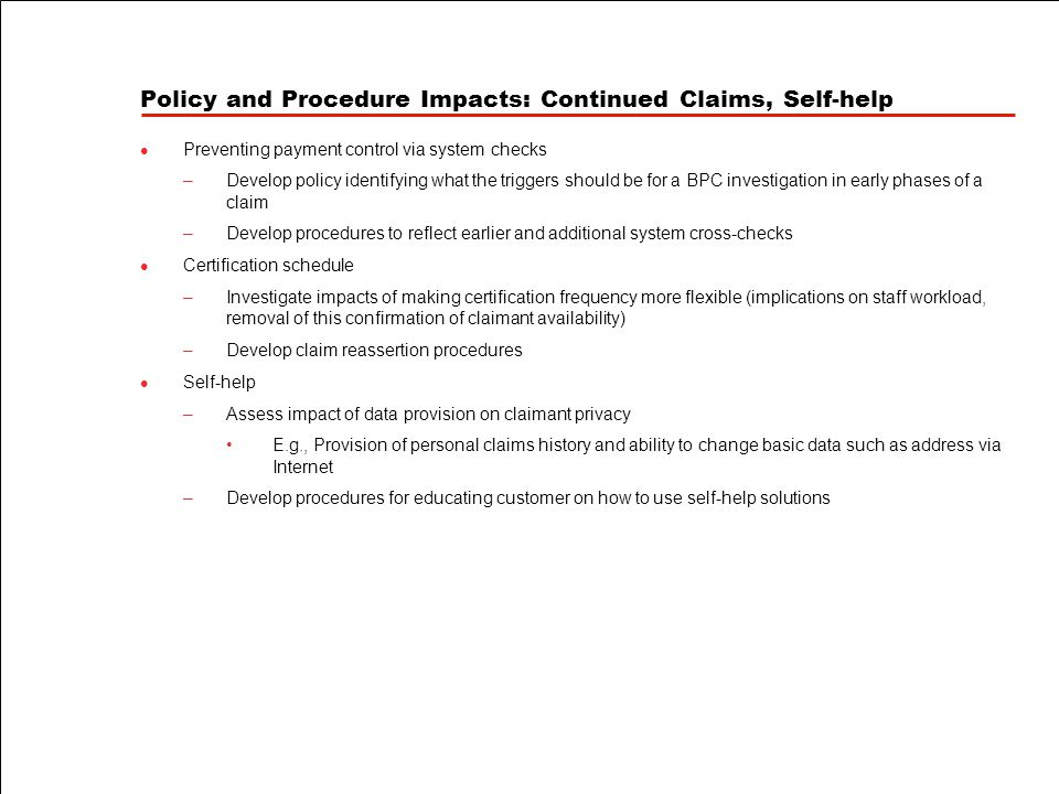 Policy and Procedure Impacts: Continued Claims, Self-help Preventing payment control via system checks –Develop policy identifying what the triggers should be for a BPC investigation in early phases of a claim –Develop procedures to reflect earlier and additional system cross-checks Certification schedule –Investigate impacts of making certification frequency more flexible (implications on staff workload, removal of this confirmation of claimant availability) –Develop claim reassertion procedures Self-help –Assess impact of data provision on claimant privacy E.g., Provision of personal claims history and ability to change basic data such as address via Internet –Develop procedures for educating customer on how to use self-help solutions
